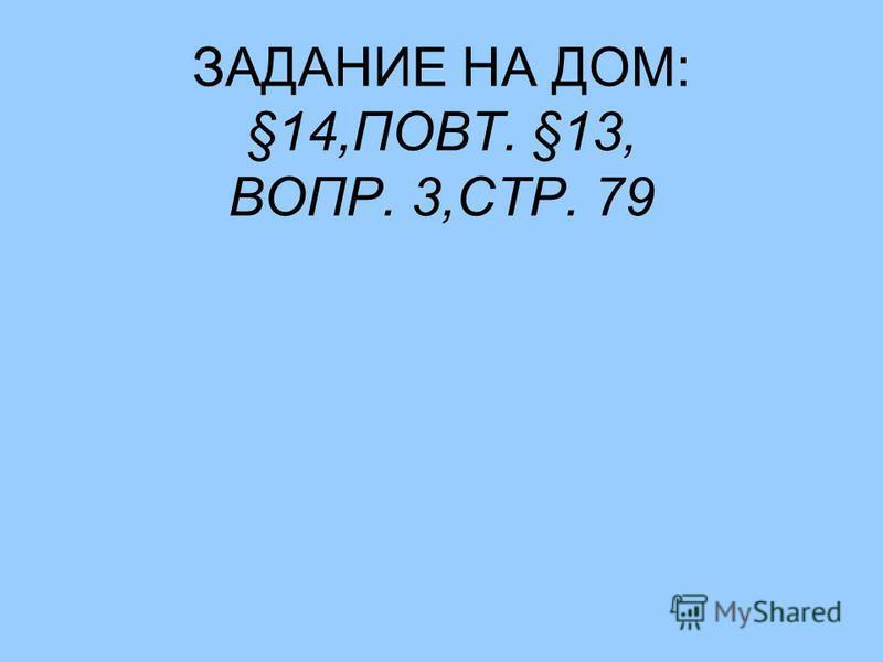 ЗАДАНИЕ НА ДОМ: §14,ПОВТ. §13, ВОПР. 3,СТР. 79
