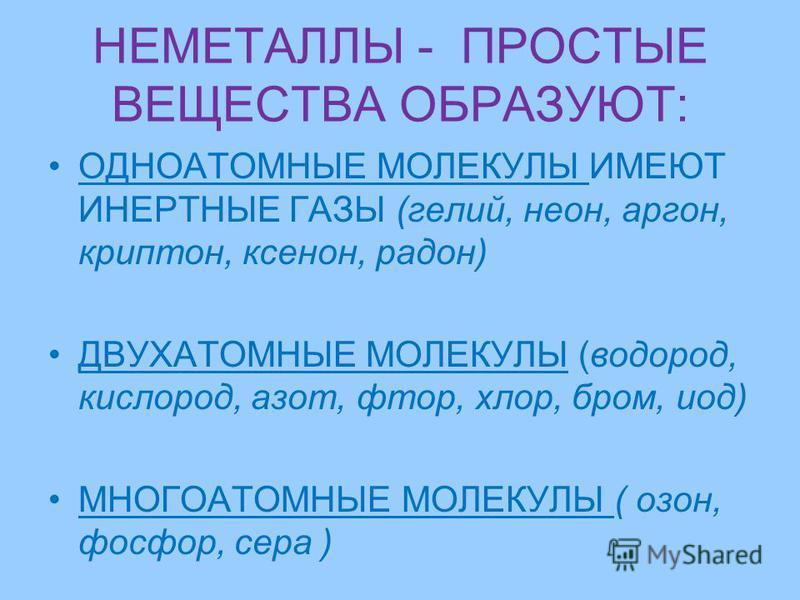 НЕМЕТАЛЛЫ - ПРОСТЫЕ ВЕЩЕСТВА ОБРАЗУЮТ: ОДНОАТОМНЫЕ МОЛЕКУЛЫ ИМЕЮТ ИНЕРТНЫЕ ГАЗЫ (гелий, неон, аргон, криптон, ксенон, радон) ДВУХАТОМНЫЕ МОЛЕКУЛЫ (водород, кислород, азот, фтор, хлор, бром, иод) МНОГОАТОМНЫЕ МОЛЕКУЛЫ ( озон, фосфор, сера )