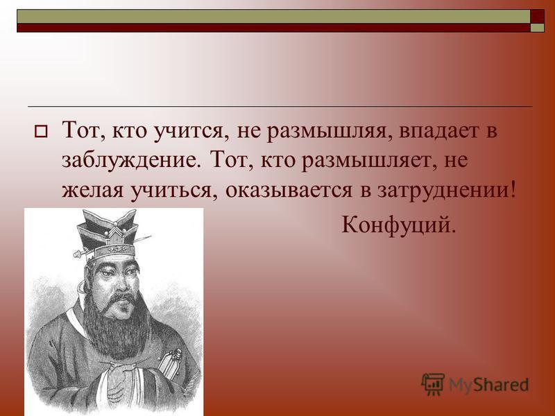 Тот, кто учится, не размышляя, впадает в заблуждение. Тот, кто размышляет, не желая учиться, оказывается в затруднении! Конфуций.