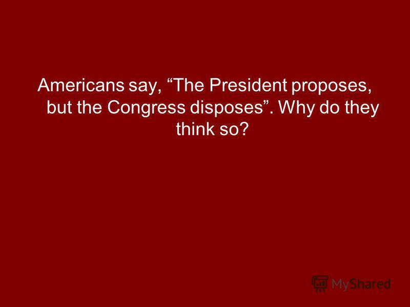 Americans say, The President proposes, but the Congress disposes. Why do they think so?