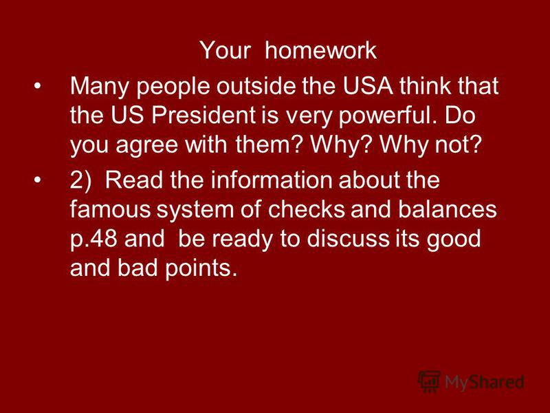 Your homework Many people outside the USA think that the US President is very powerful. Do you agree with them? Why? Why not? 2) Read the information about the famous system of checks and balances p.48 and be ready to discuss its good and bad points.