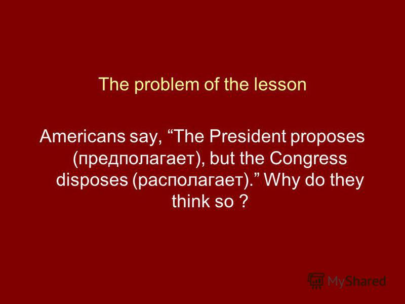 The problem of the lesson Americans say, The President proposes (предполагает), but the Congress disposes (располагает). Why do they think so ?
