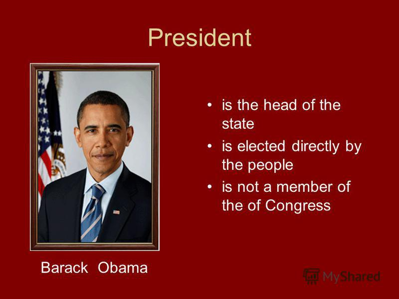 President is the head of the state is elected directly by the people is not a member of the of Congress Barack Obama