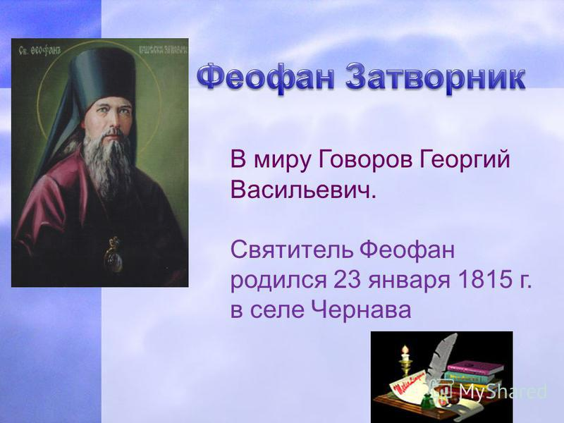 В миру Говоров Георгий Васильевич. Святитель Феофан родился 23 января 1815 г. в селе Чернава