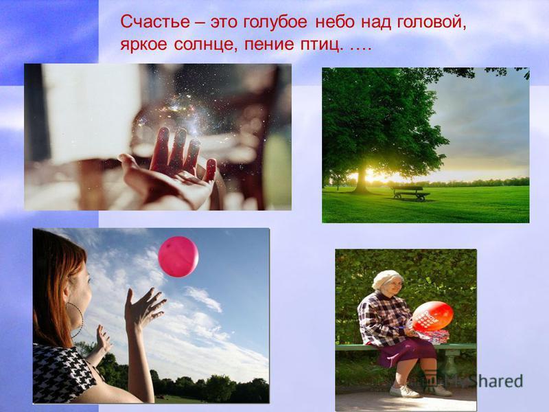 Счастье – это голубое небо над головой, яркое солнце, пение птиц. ….
