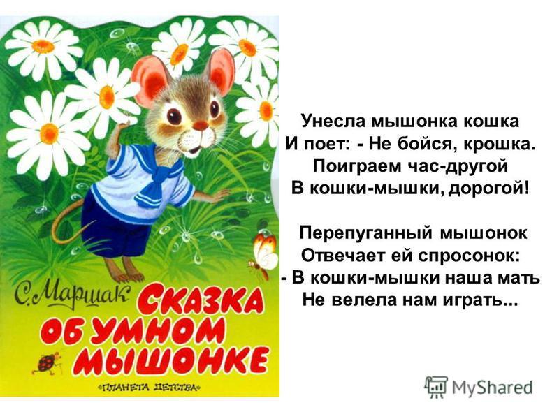 Унесла мышонка кошка И поет: - Не бойся, крошка. Поиграем час-другой В кошки-мышки, дорогой! Перепуганный мышонок Отвечает ей спросонок: - В кошки-мышки наша мать Не велела нам играть...