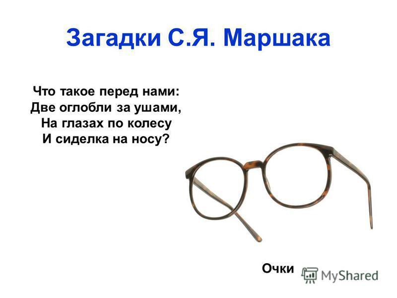 Загадки С.Я. Маршака Что такое перед нами: Две оглобли за ушами, На глазах по колесу И сиделка на носу? Очки