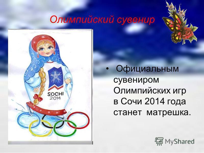 Официальным сувениром Олимпийских игр в Сочи 2014 года станет матрешка. Олимпийский сувенир