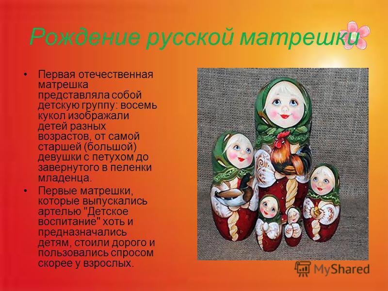 Первая отечественная матрешка представляла собой детскую группу: восемь кукол изображали детей разных возрастов, от самой старшей (большой) девушки с петухом до завернутого в пеленки младенца. Первые матрешки, которые выпускались артелью