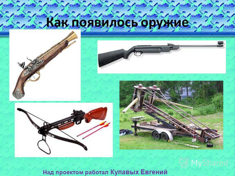 Как появилось оружие Над проектом работал Купавых Евгений