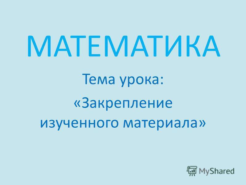 МАТЕМАТИКА Тема урока: «Закрепление изученного материала»