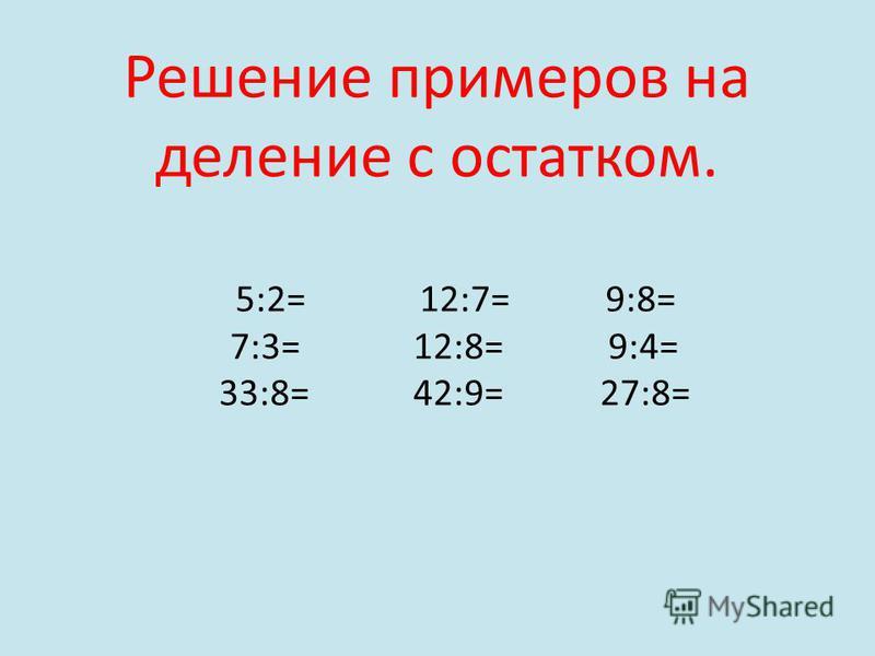 Решение примеров на деление с остатком. 5:2= 12:7= 9:8= 7:3= 12:8= 9:4= 33:8= 42:9= 27:8=