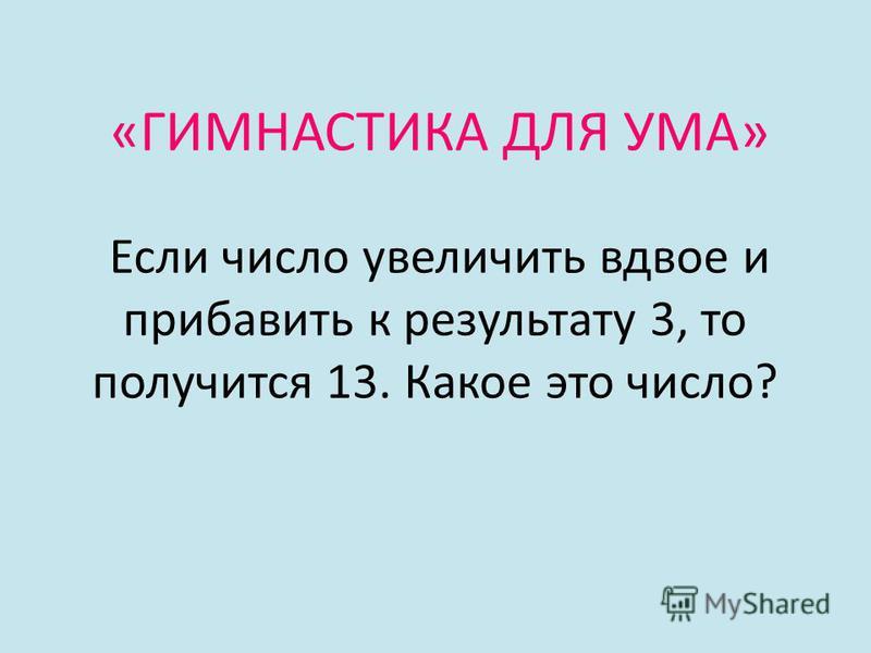«ГИМНАСТИКА ДЛЯ УМА» Если число увеличить вдвое и прибавить к результату 3, то получится 13. Какое это число?