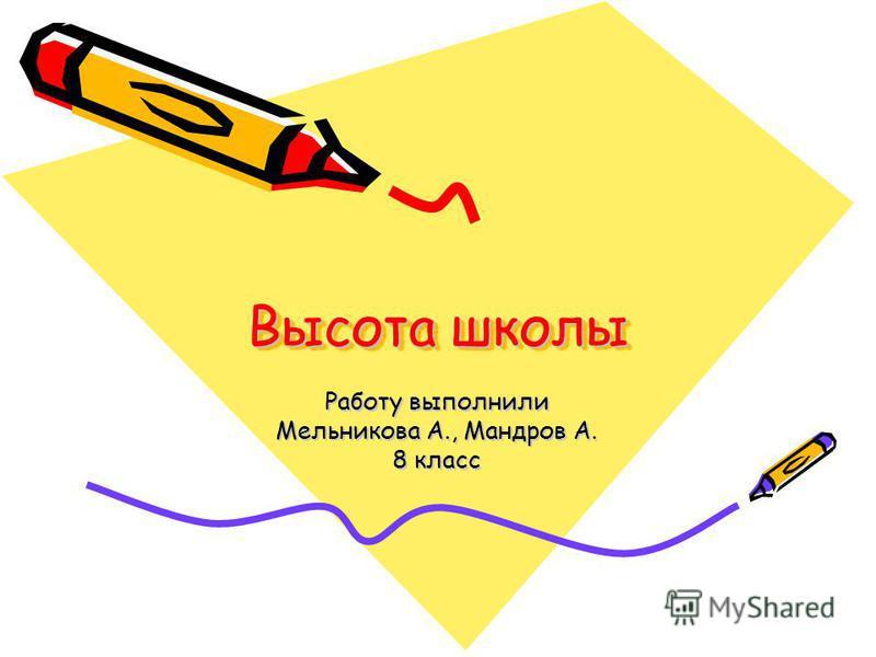 Высота школы Работу выполнили Мельникова А., Мандров А. 8 класс