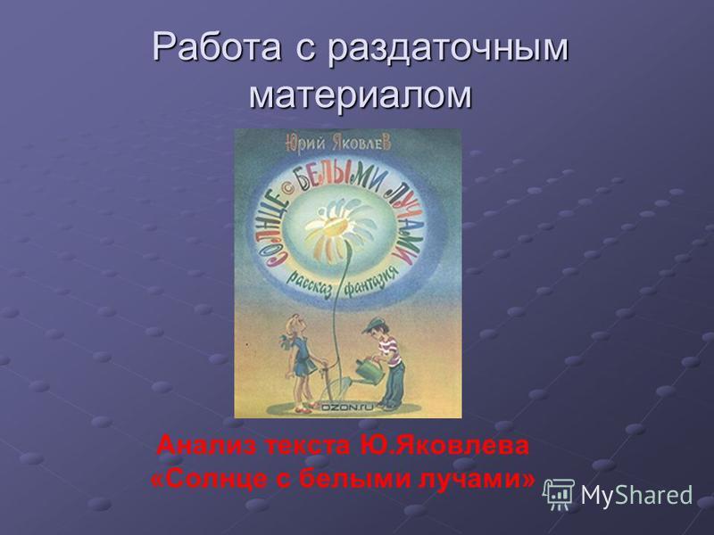 Работа с раздаточным материалом Анализ текста Ю.Яковлева «Солнце с белыми лучами»
