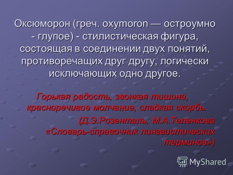 Оксюморон (греч. oxymoron остроумно - глупое) - стилистическая фигура, состоящая в соединении двух понятий, противоречащих друг другу, логически исключающих одно другое. Горькая радость, звонкая тишина, красноречивое молчание, сладкая скорбь. (Д.Э.Ро