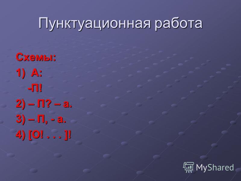 Пунктуационная работа Схемы: 1) А: -П! -П! 2) – П? – а. 3) – П, - а. 4) [О!... ]!