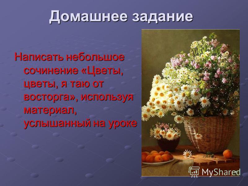Домашнее задание Написать небольшое сочинение «Цветы, цветы, я таю от восторга», используя материал, услышанный на уроке