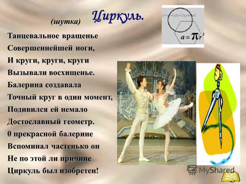 Циркуль. Циркуль.(шутка) Танцевальное вращенье Совершеннейшей ноги, И круги, круги, круги Вызывали восхищенье. Балерина создавала Точный круг в один момент, Подивился ей немало Достославный геометр. 0 прекрасной балерине Вспоминал частенько он Не по