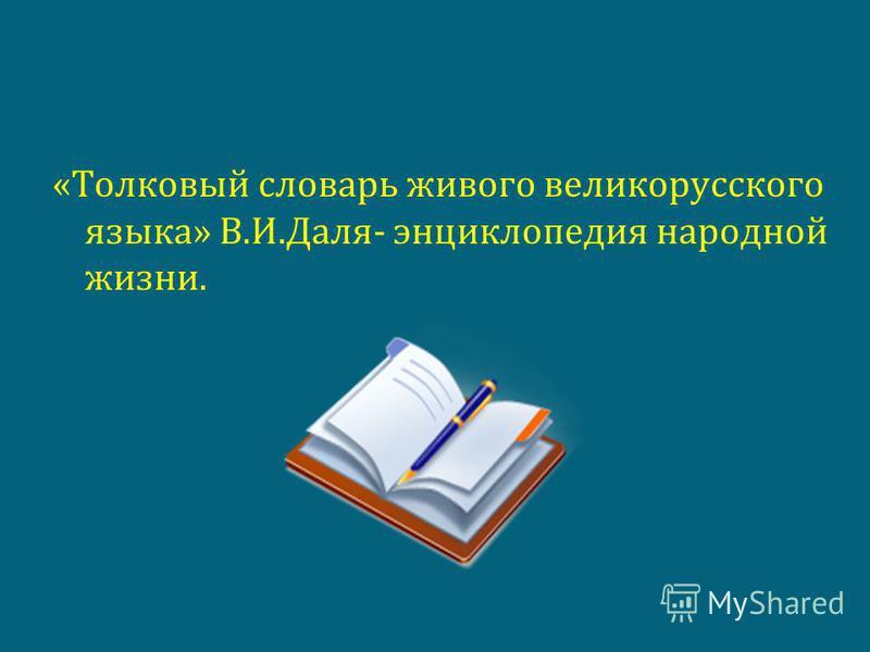 «Толковый словарь живого великорусского языка» В.И.Даля- энциклопедия народной жизни.