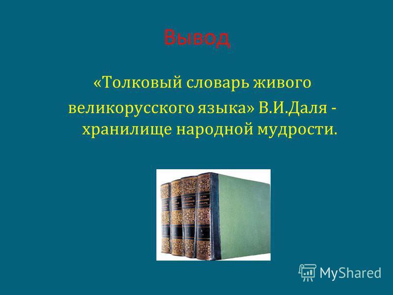 Вывод «Толковый словарь живого великорусского языка» В.И.Даля - хранилище народной мудрости.