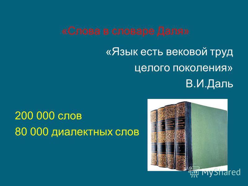 «Слова в словаре Даля» «Язык есть вековой труд целого поколения» В.И.Даль 200 000 слов 80 000 диалектных слов