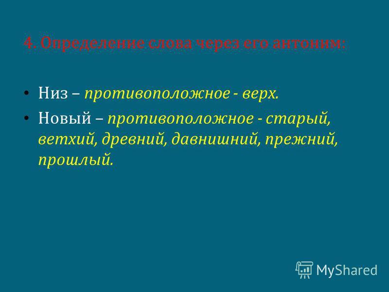 4. Определение слова через его антоним: Низ – противоположное - верх. Новый – противоположное - старый, ветхий, древний, давнишний, прежний, прошлый.