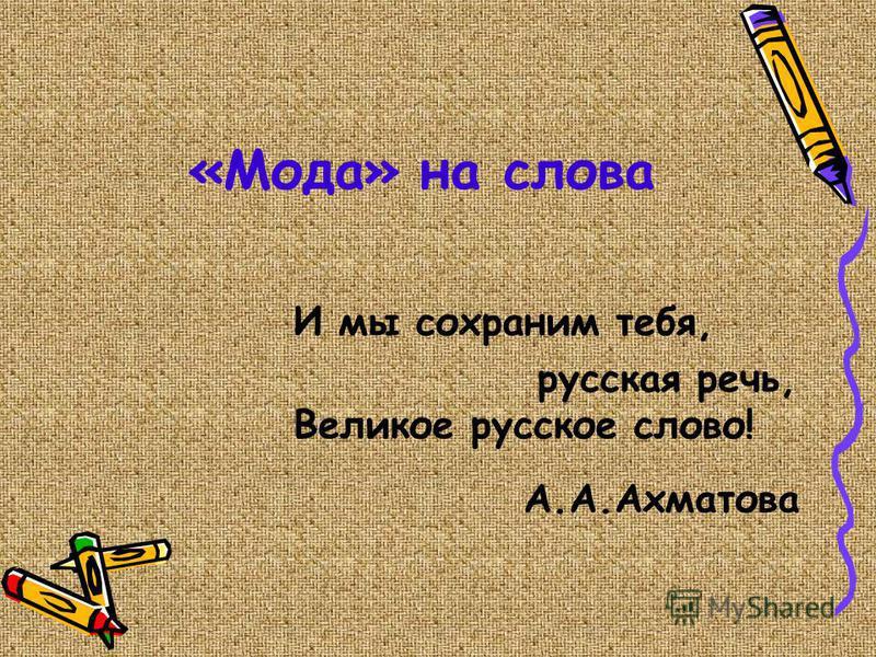 «Мода» на слова И мы сохраним тебя, русская речь, Великое русское слово! А.А.Ахматова