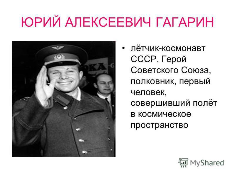 ЮРИЙ АЛЕКСЕЕВИЧ ГАГАРИН лётчик-космонавт СССР, Герой Советского Союза, полковник, первый человек, совершивший полёт в космическое пространство