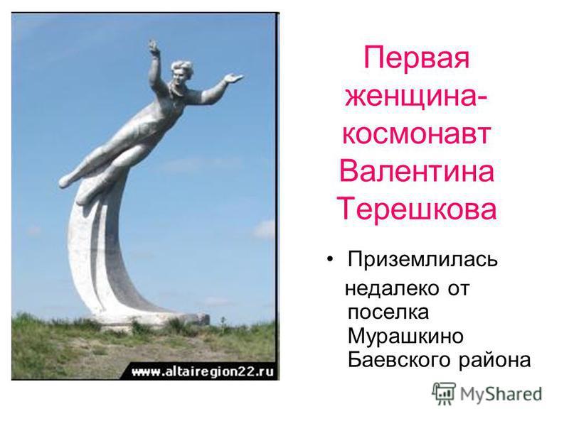 Первая женщина- космонавт Валентина Терешкова Приземлилась недалеко от поселка Мурашкино Баевского района