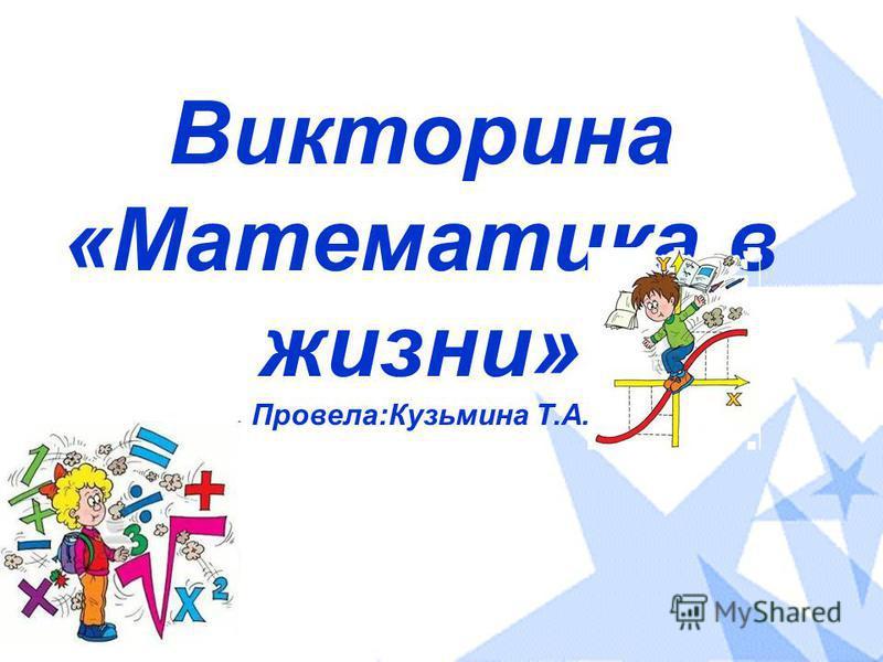 Викторина «Математика в жизни» Провела:Кузьмина Т.А.