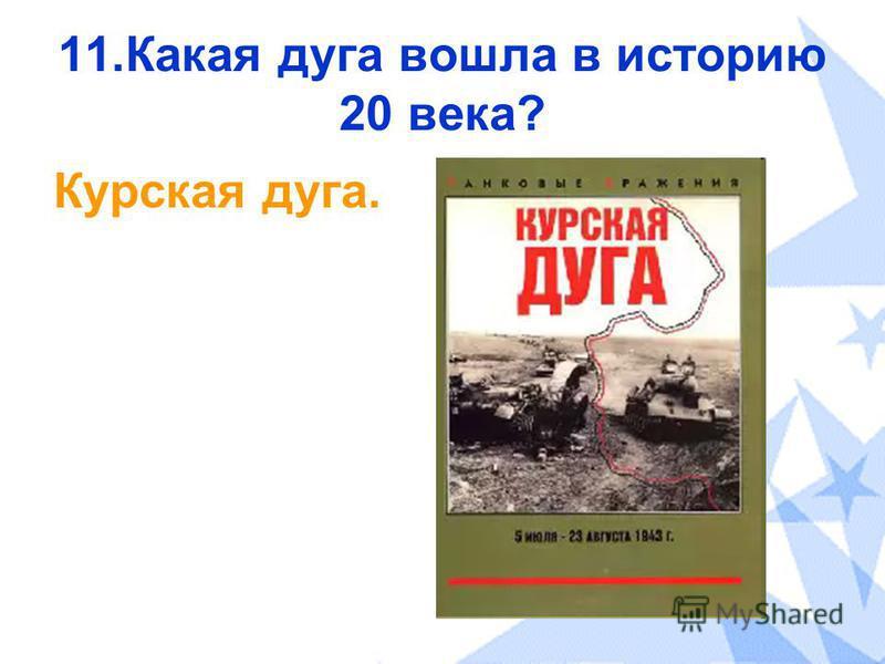 11. Какая дуга вошла в историю 20 века? Курская дуга.