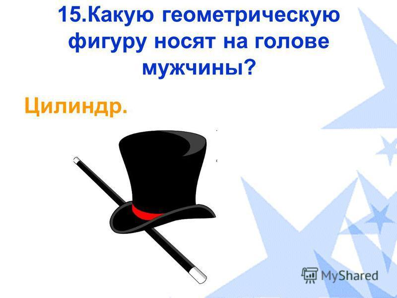 15. Какую геометрическую фигуру носят на голове мужчины? Цилиндр.