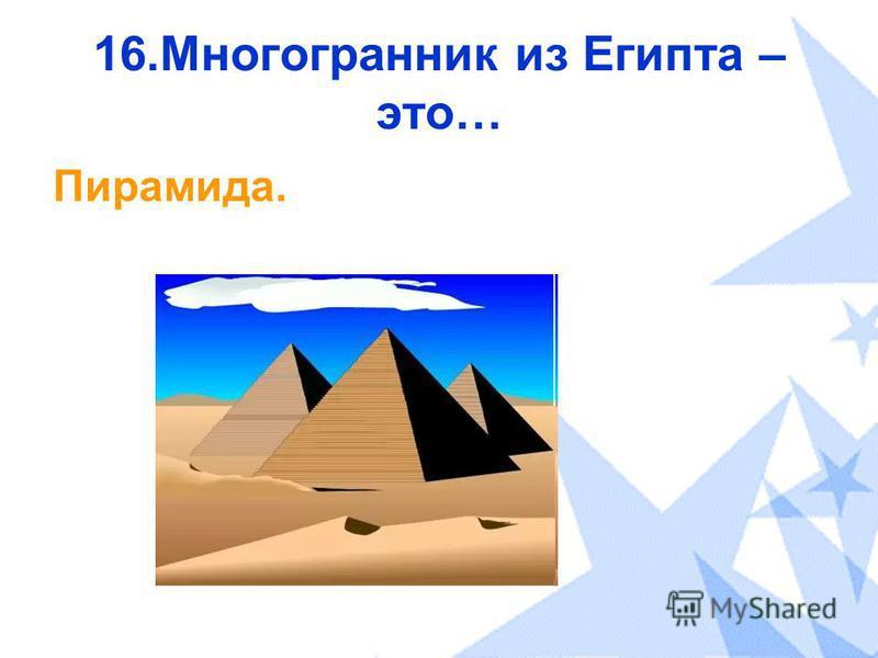 16. Многогранник из Египта – это… Пирамида.