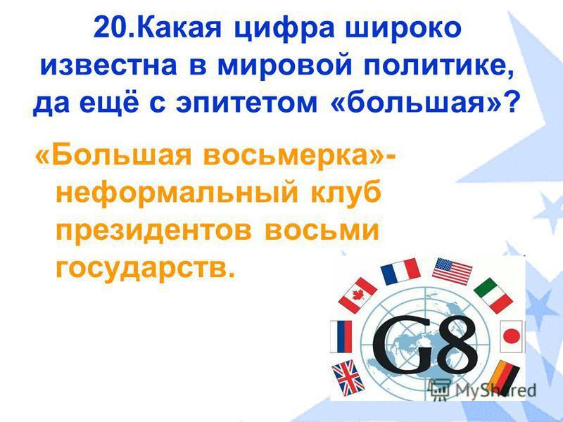 20. Какая цифра широко известна в мировой политике, да ещё с эпитетом «большая»? «Большая восьмерка»- неформальный клуб президентов восьми государств.