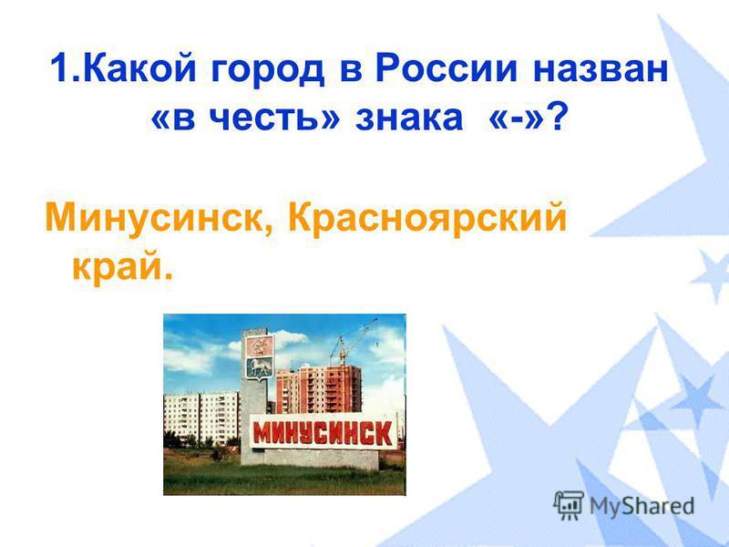 1. Какой город в России назван «в честь» знака «-»? Минусинск, Красноярский край.