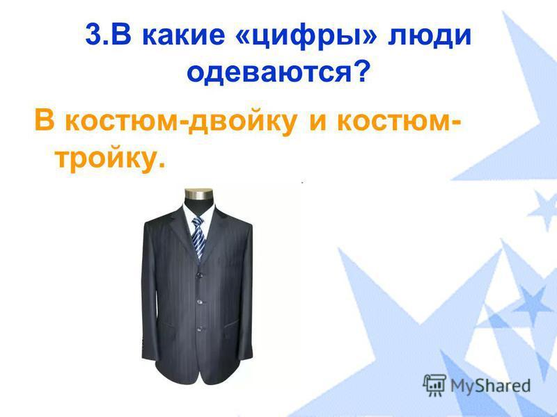 3. В какие «цифры» люди одеваются? В костюм-двойку и костюм- тройку.