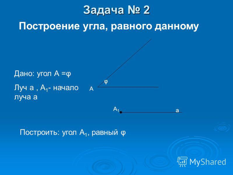 Основные задачи на построение Задача 1. На данном луче от его начала отложить отрезок, равный данному. Задача 1. На данном луче от его начала отложить отрезок, равный данному. Задача 2. Отложить от данного луча угол, равный данному. Задача 2. Отложит