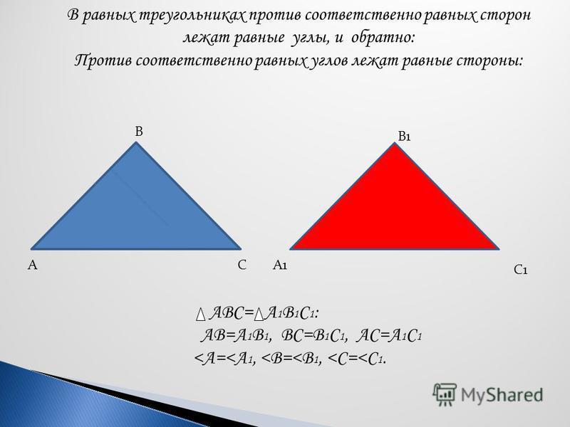 В равных треугольниках против соответственно равных сторон лежат равные углы, и обратно: Против соответственно равных углов лежат равные стороны: А В СА1 В1 С1 АВС= А 1 В 1 С 1 : АВ=А 1 В 1, ВС=В 1 С 1, АС=А 1 С 1 <А=<А 1, <В=<В 1, <С=<С 1.