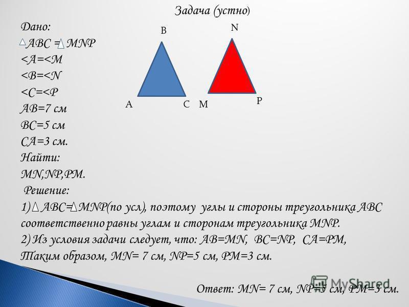 Задача (устно ) Дано: АВС = MNP <А=<М <В=<N <С=<Р АВ=7 см ВС=5 см СА=3 см. Найти: MN,NP,PM. Решение: 1) АВС= MNP(по усл), поэтому углы и стороны треугольника АВС соответственно равны углам и сторонам треугольника MNP. 2) Из условия задачи следует, чт