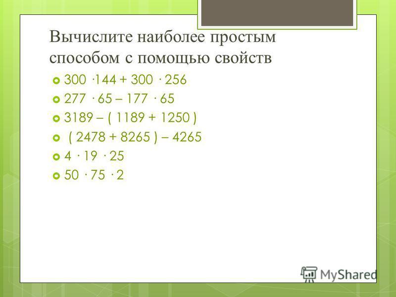 Вычислите наиболее простым способом с помощью свойств 300 ·144 + 300 · 256 277 · 65 – 177 · 65 3189 – ( 1189 + 1250 ) ( 2478 + 8265 ) – 4265 4 · 19 · 25 50 · 75 · 2