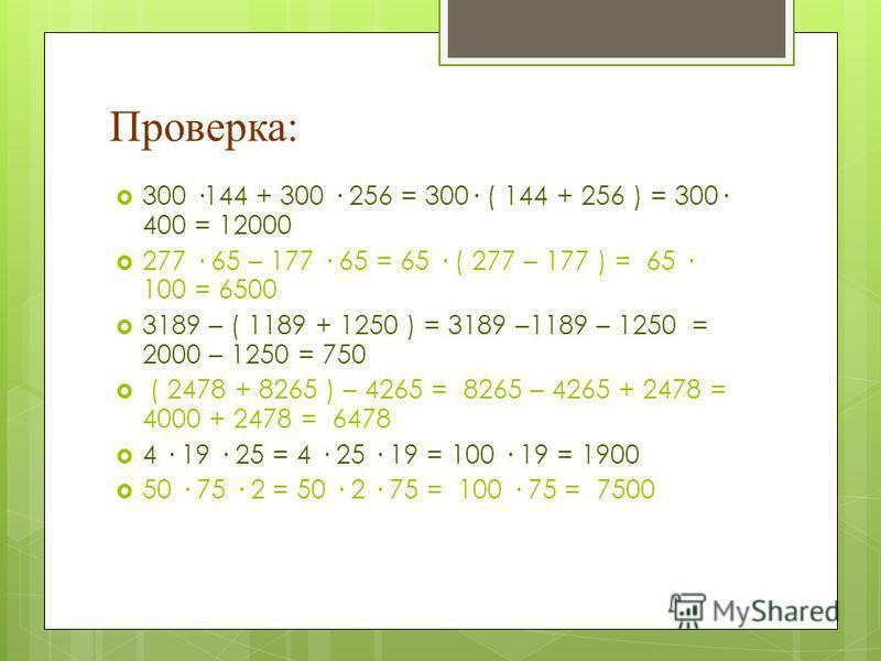Проверка: 300 ·144 + 300 · 256 = 300· ( 144 + 256 ) = 300· 400 = 12000 277 · 65 – 177 · 65 = 65 · ( 277 – 177 ) = 65 · 100 = 6500 3189 – ( 1189 + 1250 ) = 3189 –1189 – 1250 = 2000 – 1250 = 750 ( 2478 + 8265 ) – 4265 = 8265 – 4265 + 2478 = 4000 + 2478