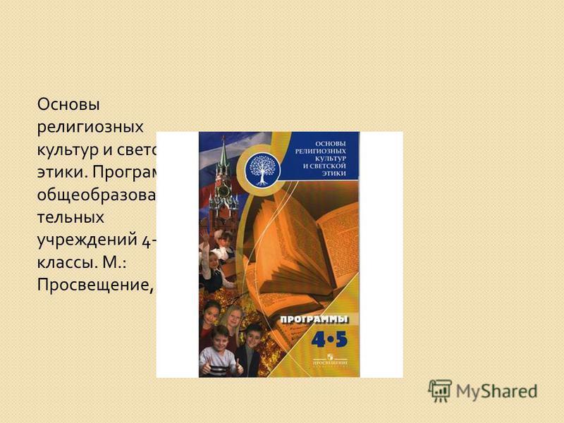 Основы религиозных культур и светской этики. Программы общеобразова- тельных учреждений 4-5 классы. М.: Просвещение, 2010.