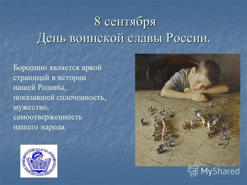 8 сентября День воинской славы России. 8 сентября День воинской славы России. Бородино является яркой страницей в истории нашей Родины, показавшей сплоченность, мужество, самоотверженность нашего народа.