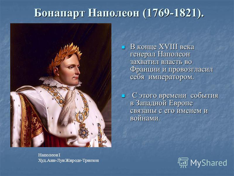 Бонапарт Наполеон (1769-1821). В конце ХVIII века генерал Наполеон захватил власть во Франции и провозгласил себя императором. В конце ХVIII века генерал Наполеон захватил власть во Франции и провозгласил себя императором. С этого времени события в З