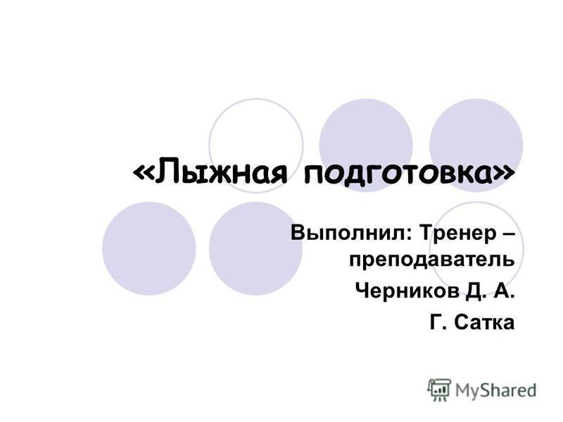 «Лыжная подготовка» Выполнил: Тренер – преподаватель Черников Д. А. Г. Сатка