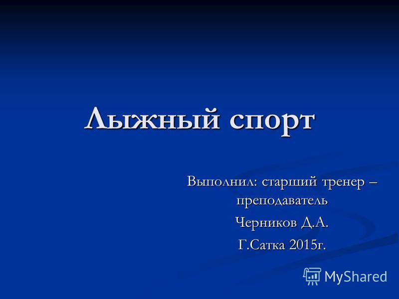 Лыжный спорт Выполнил: старший тренер – преподаватель Черников Д.А. Г.Сатка 2015 г.
