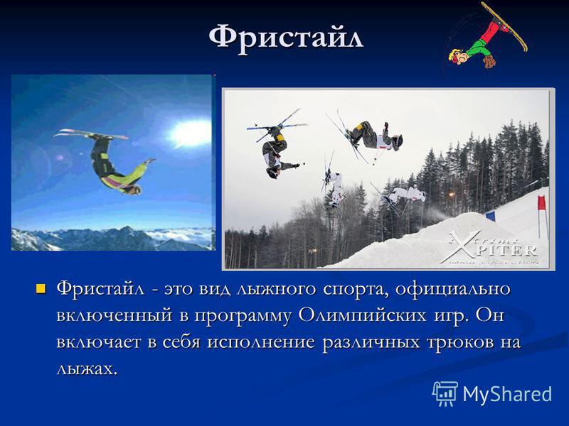 Фристайл Фристайл - это вид лыжного спорта, официально включенный в программу Олимпийских игр. Он включает в себя исполнение различных трюков на лыжах.
