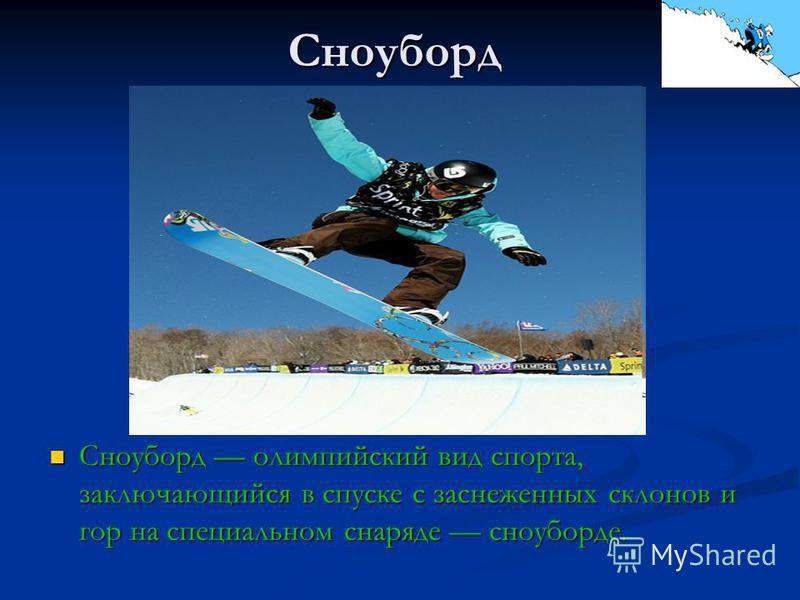 Сноуборд Сноуборд олимпийский вид спорта, заключающийся в спуске с заснеженных склонов и гор на специальном снаряде сноуборде.