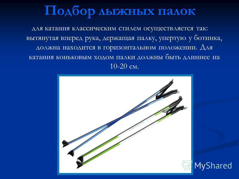 Подбор лыжных палок для катания классическим стилем осуществляется так: вытянутая вперед рука, держащая палку, упертую у ботинка, должна находится в горизонтальном положении. Для катания коньковым ходом палки должны быть длиннее на 10-20 см.